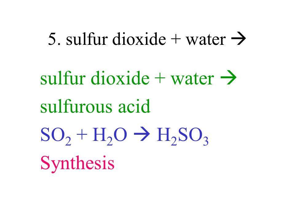 5. sulfur dioxide + water sulfur dioxide + water sulfurous acid SO 2 + H 2 O H 2 SO 3 Synthesis