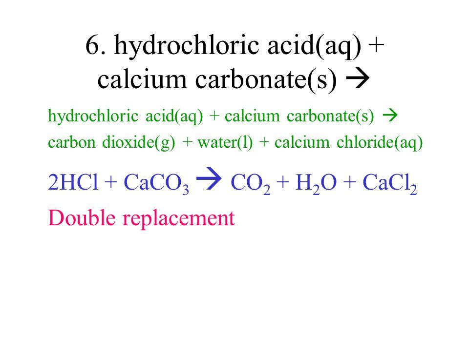 6. hydrochloric acid(aq) + calcium carbonate(s) hydrochloric acid(aq) + calcium carbonate(s) carbon dioxide(g) + water(l) + calcium chloride(aq) 2HCl