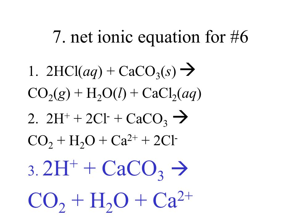 7. net ionic equation for #6 1. 2HCl(aq) + CaCO 3 (s) CO 2 (g) + H 2 O(l) + CaCl 2 (aq) 2. 2H + + 2Cl - + CaCO 3 CO 2 + H 2 O + Ca 2+ + 2Cl - 3. 2H +