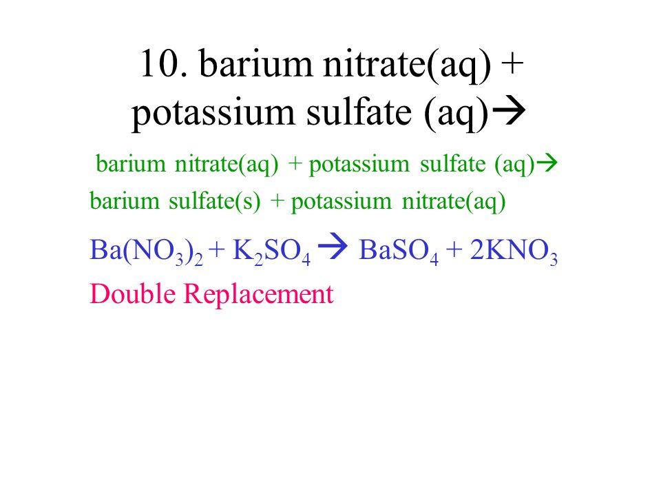 10. barium nitrate(aq) + potassium sulfate (aq) barium nitrate(aq) + potassium sulfate (aq) barium sulfate(s) + potassium nitrate(aq) Ba(NO 3 ) 2 + K