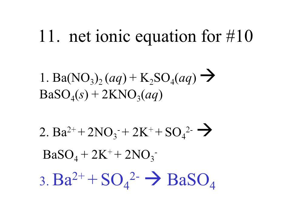 11. net ionic equation for #10 1. Ba(NO 3 ) 2 (aq) + K 2 SO 4 (aq) BaSO 4 (s) + 2KNO 3 (aq) 2. Ba 2+ + 2NO 3 - + 2K + + SO 4 2- BaSO 4 + 2K + + 2NO 3
