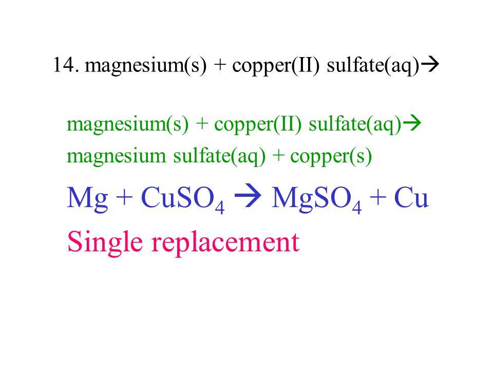 14. magnesium(s) + copper(II) sulfate(aq) magnesium(s) + copper(II) sulfate(aq) magnesium sulfate(aq) + copper(s) Mg + CuSO 4 MgSO 4 + Cu Single repla