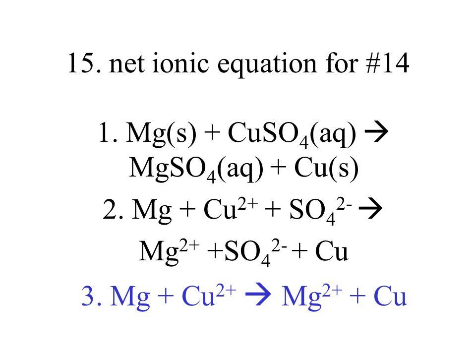 15. net ionic equation for #14 1. Mg(s) + CuSO 4 (aq) MgSO 4 (aq) + Cu(s) 2. Mg + Cu 2+ + SO 4 2- Mg 2+ +SO 4 2- + Cu 3. Mg + Cu 2+ Mg 2+ + Cu
