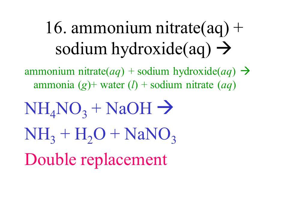 16. ammonium nitrate(aq) + sodium hydroxide(aq) ammonium nitrate(aq) + sodium hydroxide(aq) ammonia (g)+ water (l) + sodium nitrate (aq) NH 4 NO 3 + N