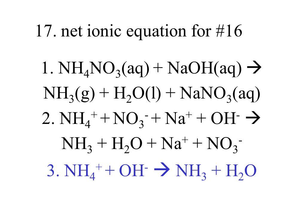 17. net ionic equation for #16 1. NH 4 NO 3 (aq) + NaOH(aq) NH 3 (g) + H 2 O(l) + NaNO 3 (aq) 2. NH 4 + + NO 3 - + Na + + OH - NH 3 + H 2 O + Na + + N