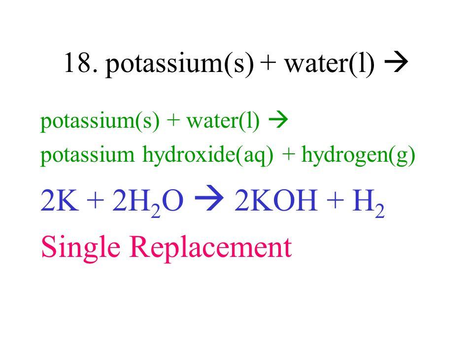 18. potassium(s) + water(l) potassium(s) + water(l) potassium hydroxide(aq) + hydrogen(g) 2K + 2H 2 O 2KOH + H 2 Single Replacement