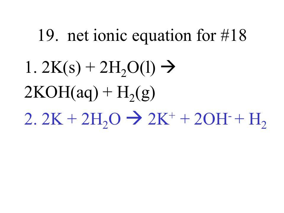 19. net ionic equation for #18 1. 2K(s) + 2H 2 O(l) 2KOH(aq) + H 2 (g) 2. 2K + 2H 2 O 2K + + 2OH - + H 2