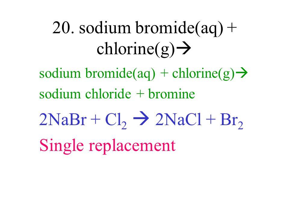 20. sodium bromide(aq) + chlorine(g) sodium bromide(aq) + chlorine(g) sodium chloride + bromine 2NaBr + Cl 2 2NaCl + Br 2 Single replacement