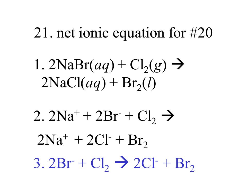 21. net ionic equation for #20 1. 2NaBr(aq) + Cl 2 (g) 2NaCl(aq) + Br 2 (l) 2. 2Na + + 2Br - + Cl 2 2Na + + 2Cl - + Br 2 3. 2Br - + Cl 2 2Cl - + Br 2