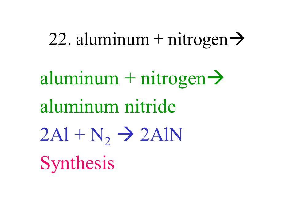 22. aluminum + nitrogen aluminum + nitrogen aluminum nitride 2Al + N 2 2AlN Synthesis
