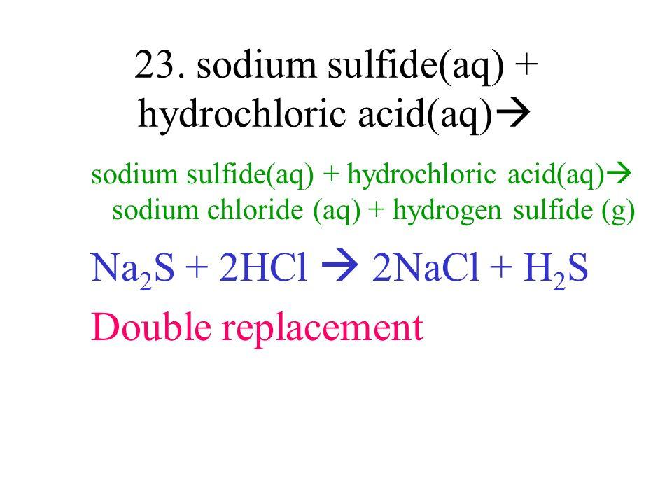 23. sodium sulfide(aq) + hydrochloric acid(aq) sodium sulfide(aq) + hydrochloric acid(aq) sodium chloride (aq) + hydrogen sulfide (g) Na 2 S + 2HCl 2N