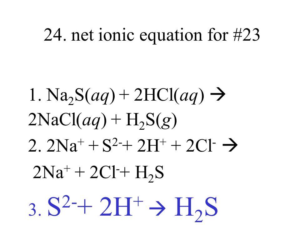 24. net ionic equation for #23 1. Na 2 S(aq) + 2HCl(aq) 2NaCl(aq) + H 2 S(g) 2. 2Na + + S 2- + 2H + + 2Cl - 2Na + + 2Cl - + H 2 S 3. S 2- + 2H + H 2 S