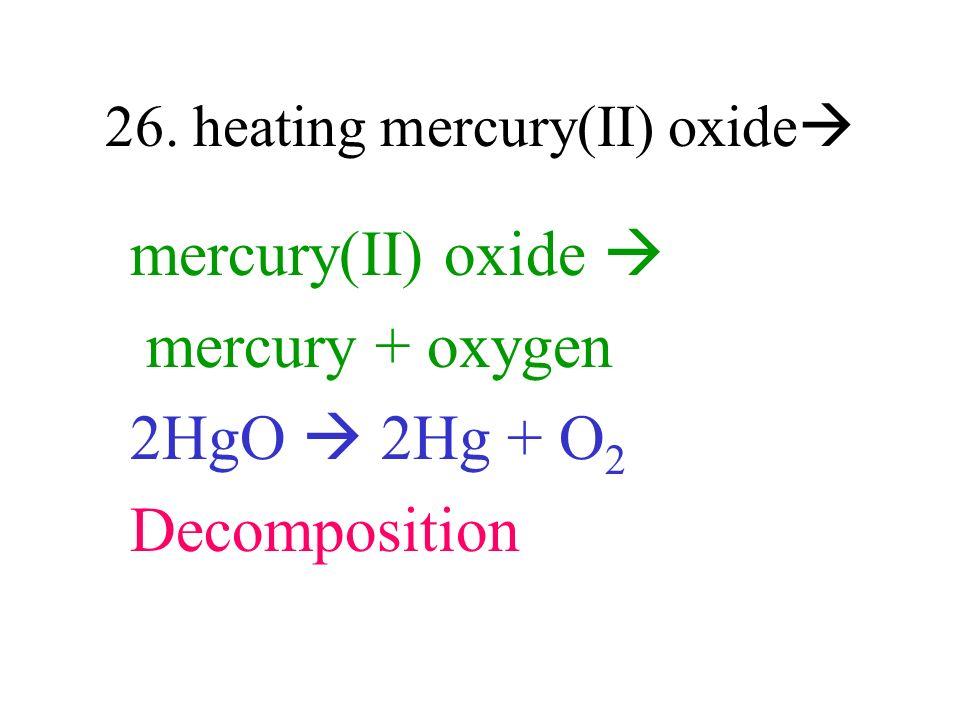 26. heating mercury(II) oxide mercury(II) oxide mercury + oxygen 2HgO 2Hg + O 2 Decomposition