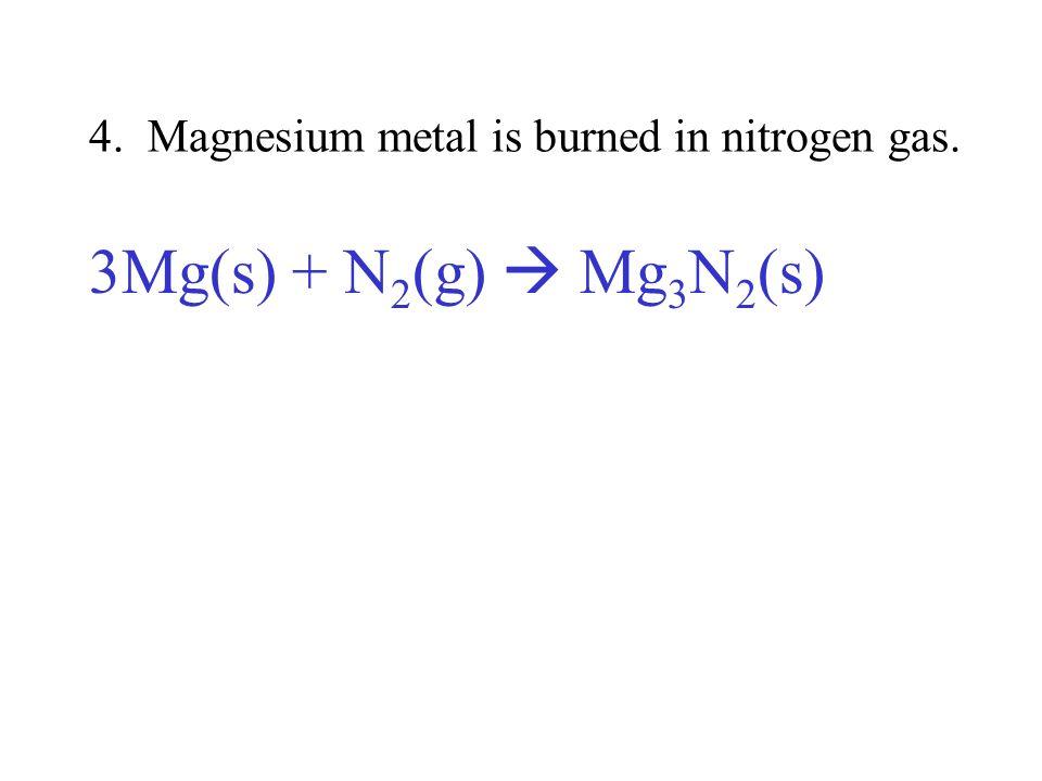 4. Magnesium metal is burned in nitrogen gas. 3Mg(s) + N 2 (g) Mg 3 N 2 (s)