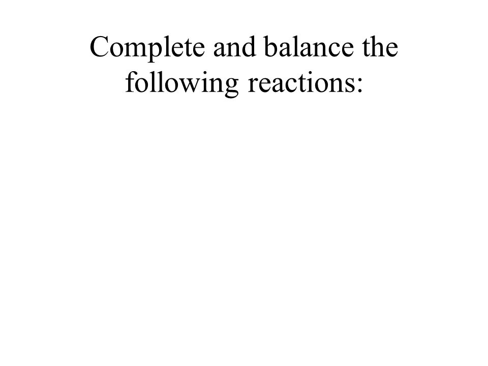 Complete and balance the following reactions: