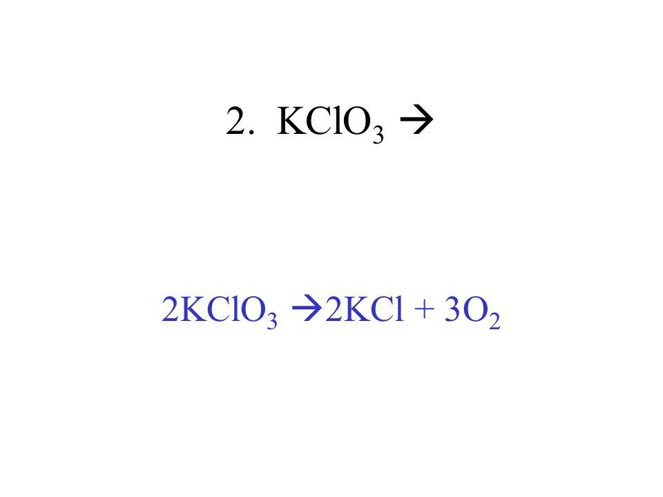 2. KClO 3 2KClO 3 2KCl + 3O 2