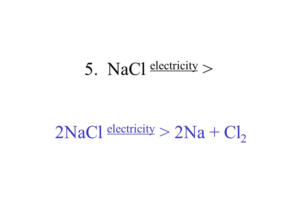 5. NaCl electricity > 2NaCl electricity > 2Na + Cl 2