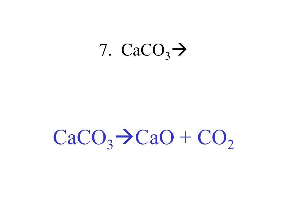7. CaCO 3 CaCO 3 CaO + CO 2