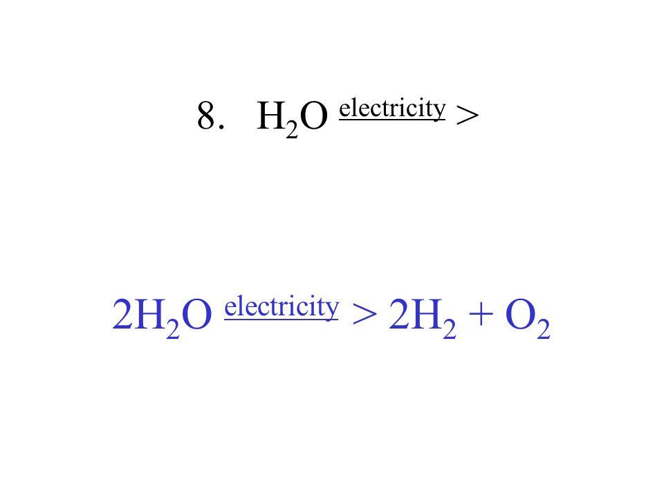 8. H 2 O electricity > 2H 2 O electricity > 2H 2 + O 2