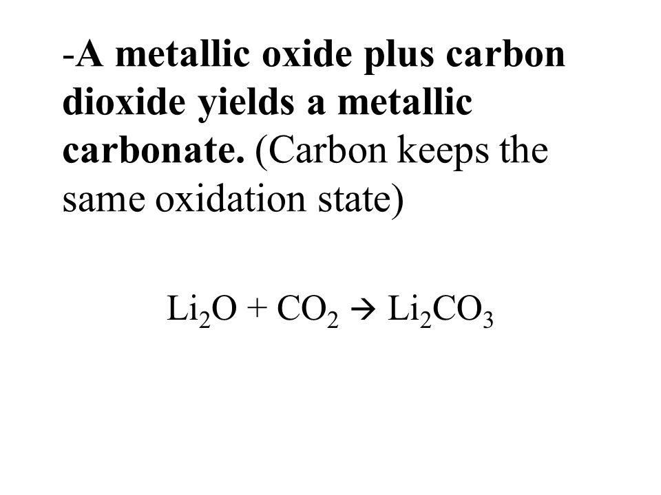 -A metallic oxide plus carbon dioxide yields a metallic carbonate. (Carbon keeps the same oxidation state) Li 2 O + CO 2 Li 2 CO 3