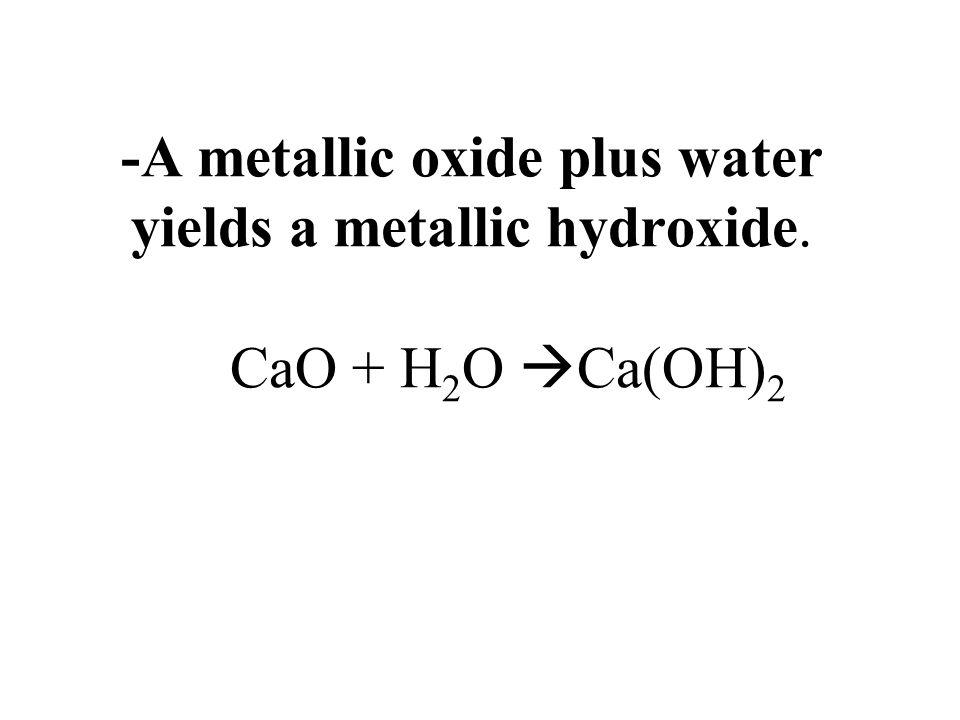 -A metallic oxide plus water yields a metallic hydroxide. CaO + H 2 O Ca(OH) 2