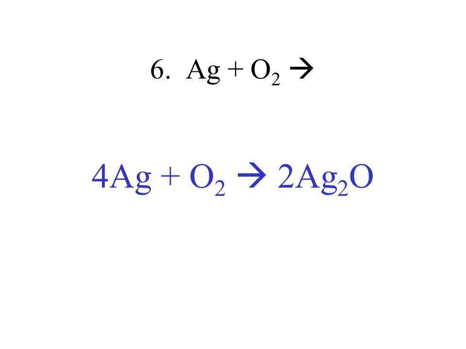 6. Ag + O 2 4Ag + O 2 2Ag 2 O