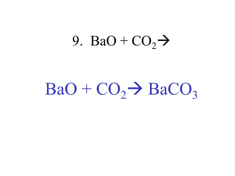 9. BaO + CO 2 BaO + CO 2 BaCO 3