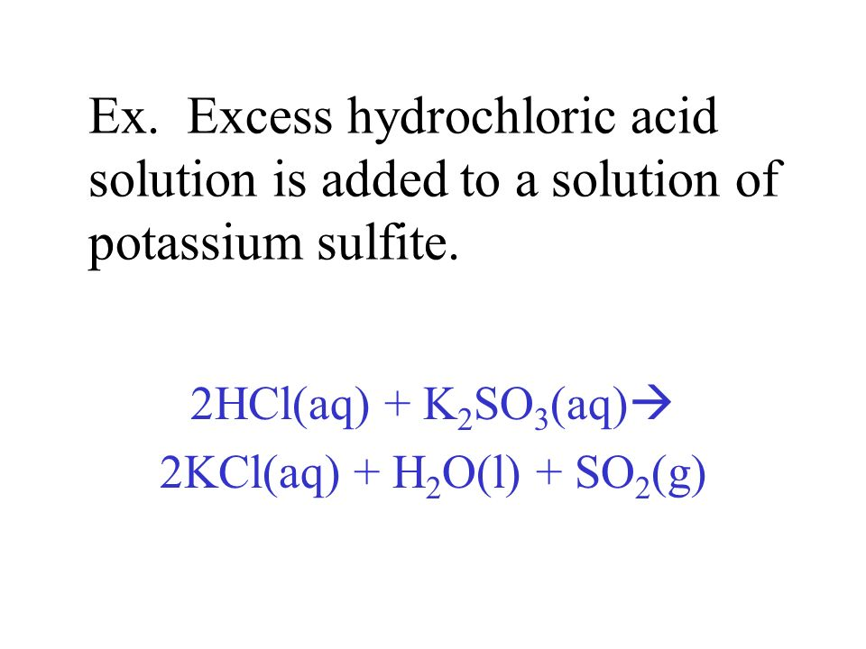 Ex. Excess hydrochloric acid solution is added to a solution of potassium sulfite. 2HCl(aq) + K 2 SO 3 (aq) 2KCl(aq) + H 2 O(l) + SO 2 (g)