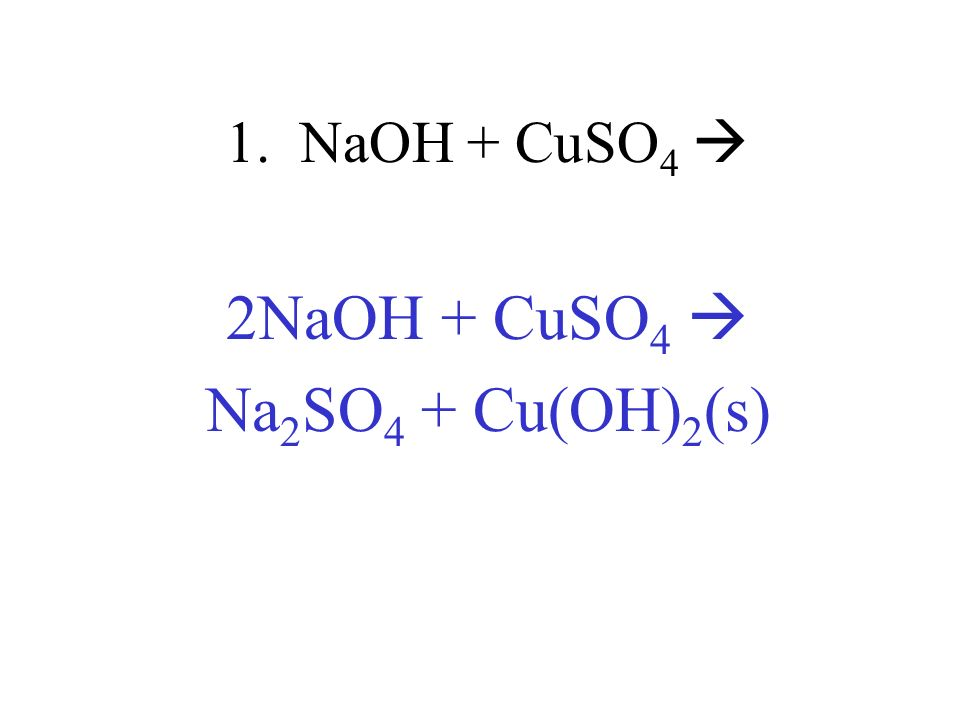 1. NaOH + CuSO 4 2NaOH + CuSO 4 Na 2 SO 4 + Cu(OH) 2 (s)