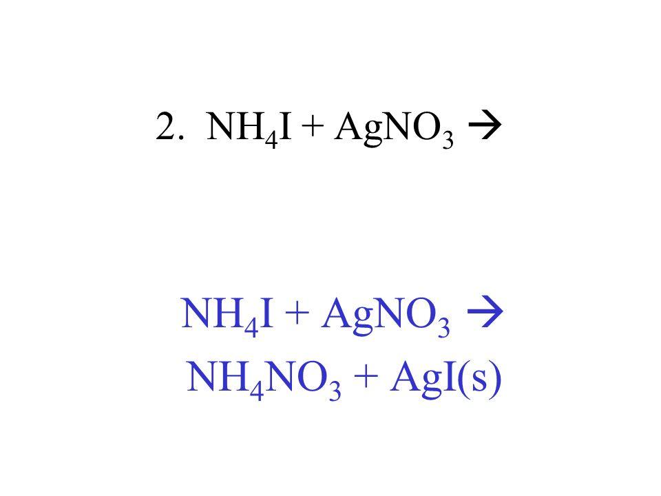 2. NH 4 I + AgNO 3 NH 4 I + AgNO 3 NH 4 NO 3 + AgI(s)
