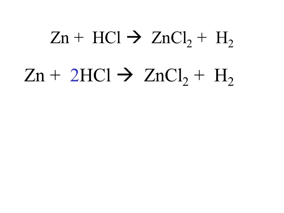 Zn + HCl ZnCl 2 + H 2 Zn + 2HCl ZnCl 2 + H 2
