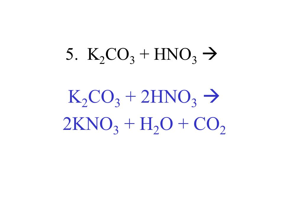 5. K 2 CO 3 + HNO 3 K 2 CO 3 + 2HNO 3 2KNO 3 + H 2 O + CO 2