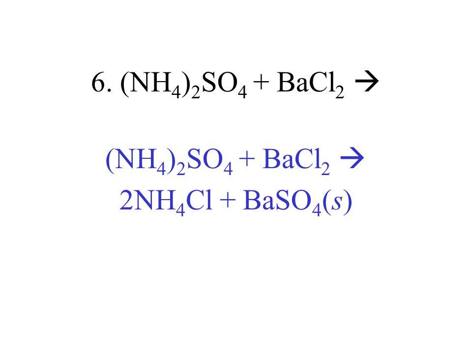 6. (NH 4 ) 2 SO 4 + BaCl 2 (NH 4 ) 2 SO 4 + BaCl 2 2NH 4 Cl + BaSO 4 (s)