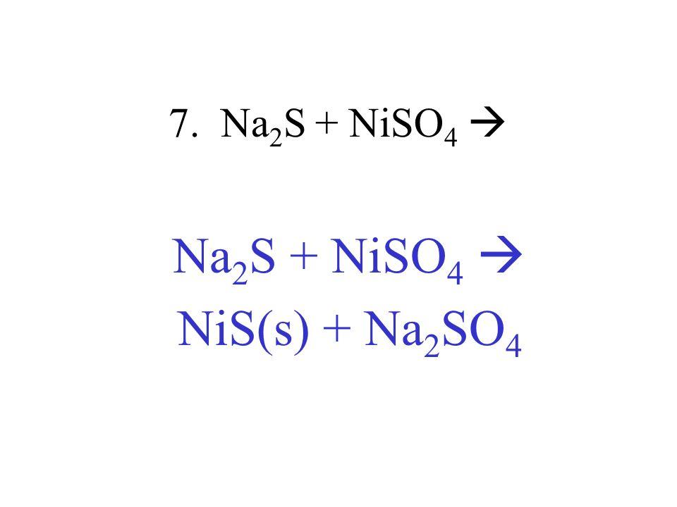 7. Na 2 S + NiSO 4 Na 2 S + NiSO 4 NiS(s) + Na 2 SO 4