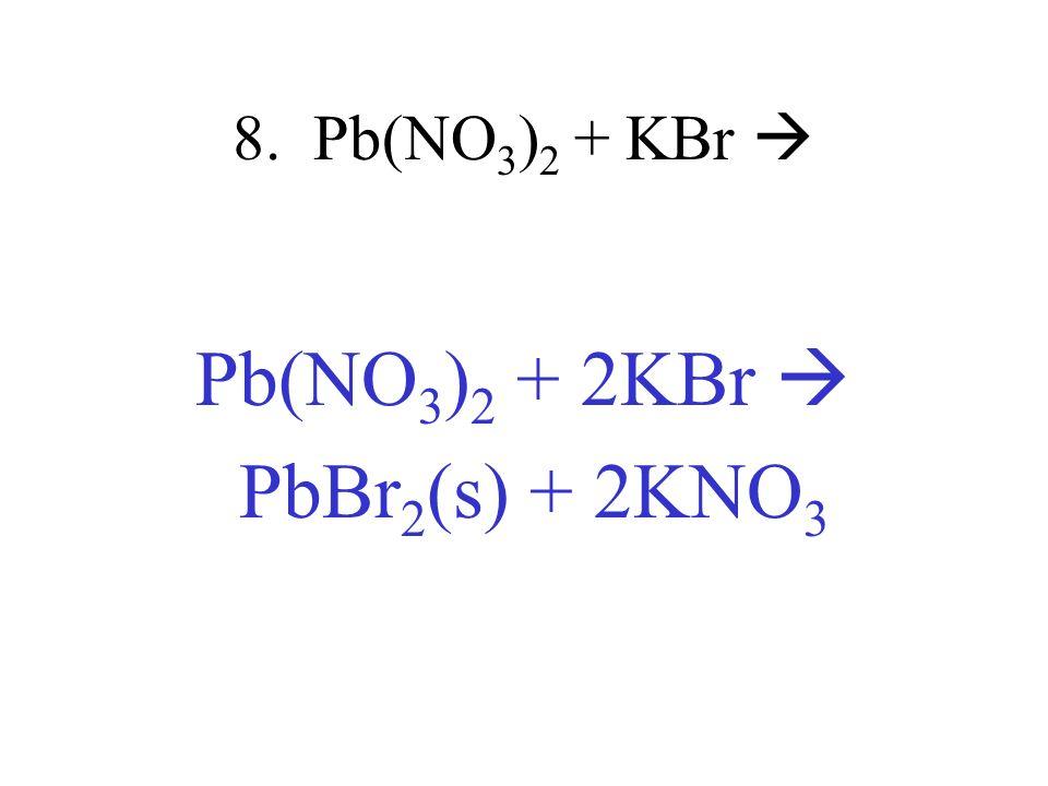 8. Pb(NO 3 ) 2 + KBr Pb(NO 3 ) 2 + 2KBr PbBr 2 (s) + 2KNO 3