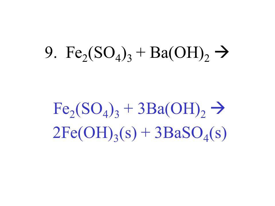 9. Fe 2 (SO 4 ) 3 + Ba(OH) 2 Fe 2 (SO 4 ) 3 + 3Ba(OH) 2 2Fe(OH) 3 (s) + 3BaSO 4 (s)
