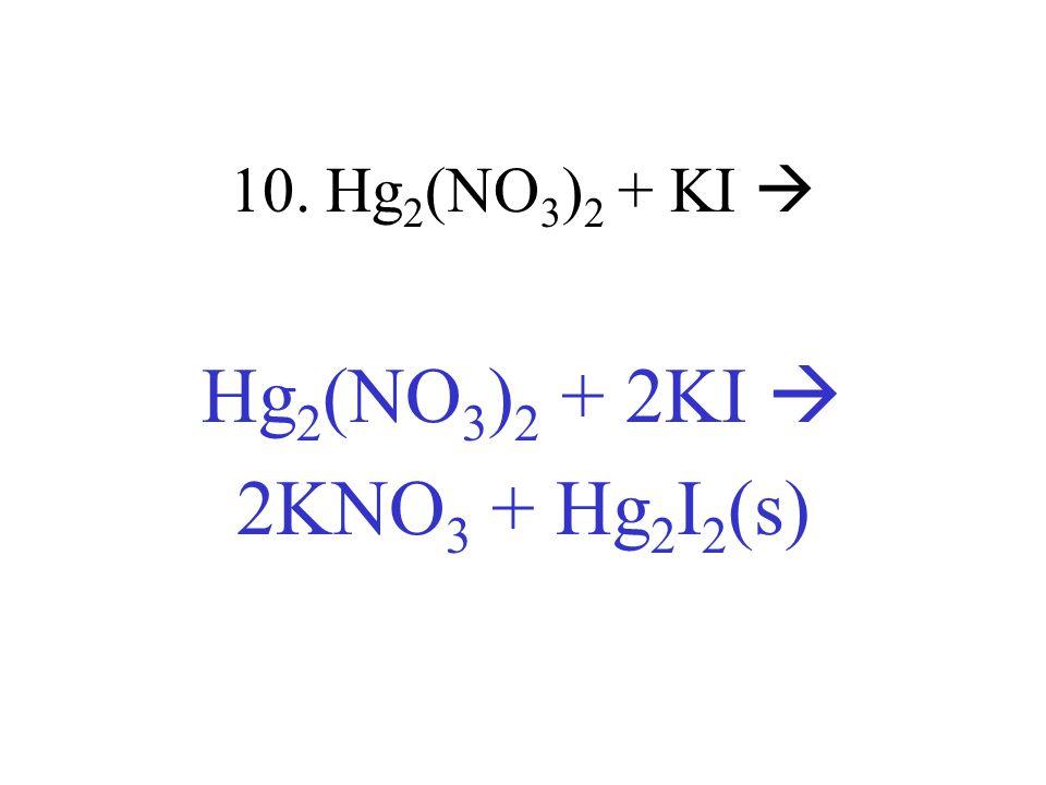 10. Hg 2 (NO 3 ) 2 + KI Hg 2 (NO 3 ) 2 + 2KI 2KNO 3 + Hg 2 I 2 (s)