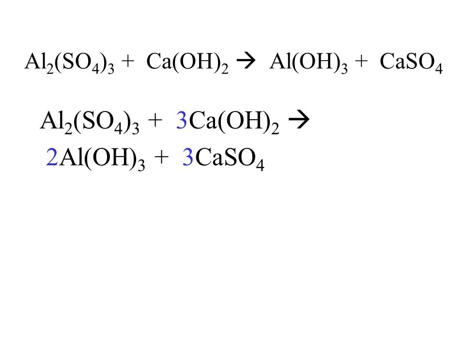 Al 2 (SO 4 ) 3 + Ca(OH) 2 Al(OH) 3 + CaSO 4 Al 2 (SO 4 ) 3 + 3Ca(OH) 2 2Al(OH) 3 + 3CaSO 4