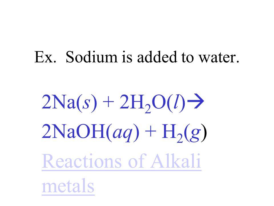 Ex. Sodium is added to water. 2Na(s) + 2H 2 O(l) 2NaOH(aq) + H 2 (g) Reactions of Alkali metals
