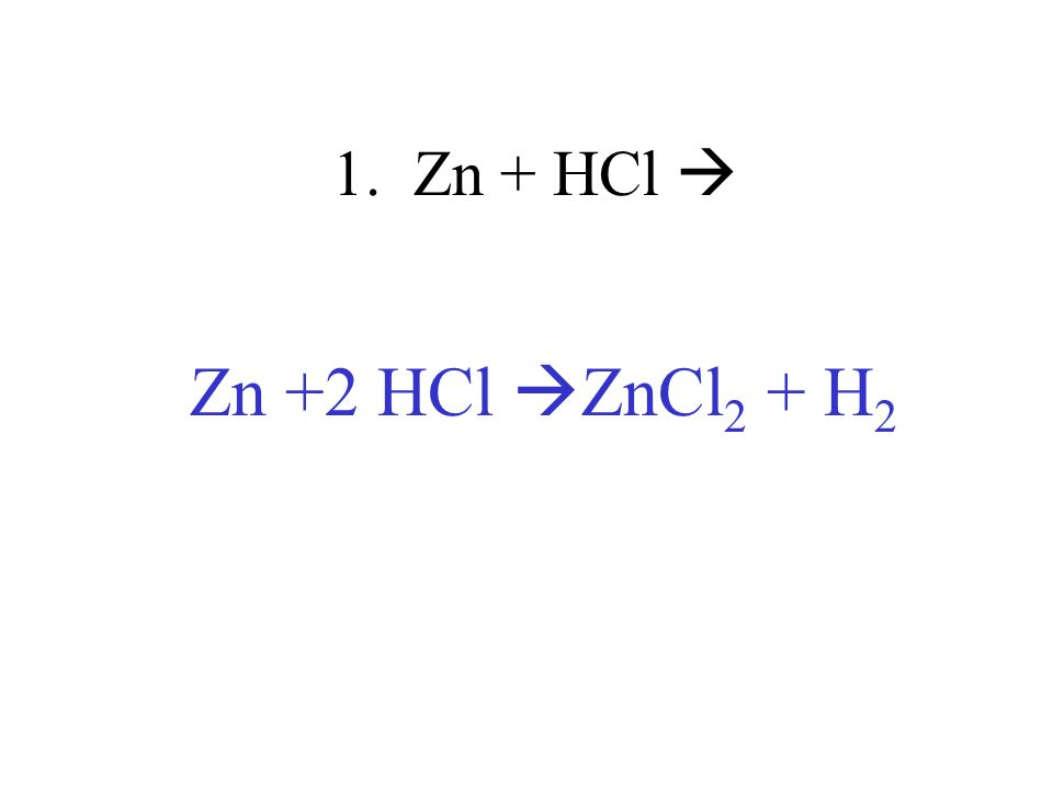 1. Zn + HCl Zn +2 HCl ZnCl 2 + H 2