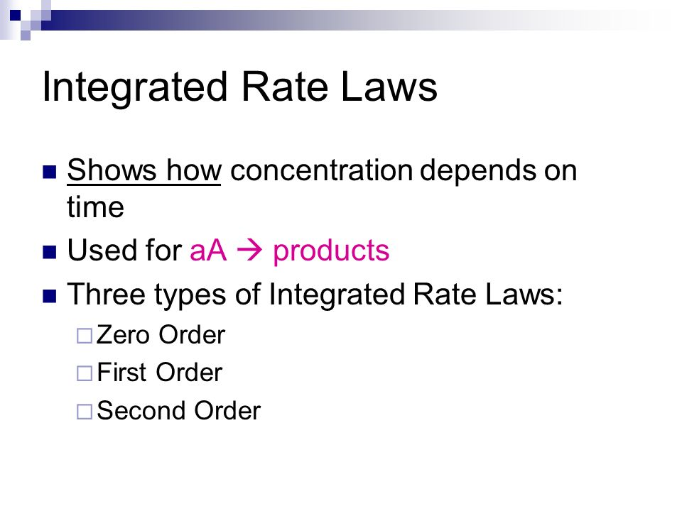 Integrated Rate Laws Shows how concentration depends on time Used for aA products Three types of Integrated Rate Laws: Zero Order First Order Second O