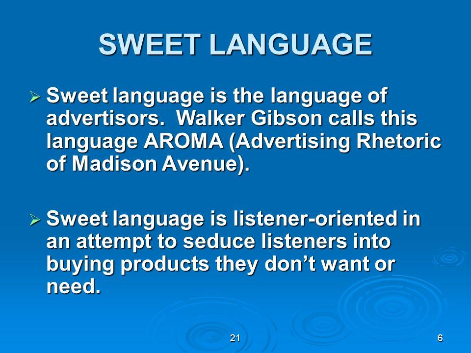 216 SWEET LANGUAGE Sweet language is the language of advertisors. Walker Gibson calls this language AROMA (Advertising Rhetoric of Madison Avenue). Sw