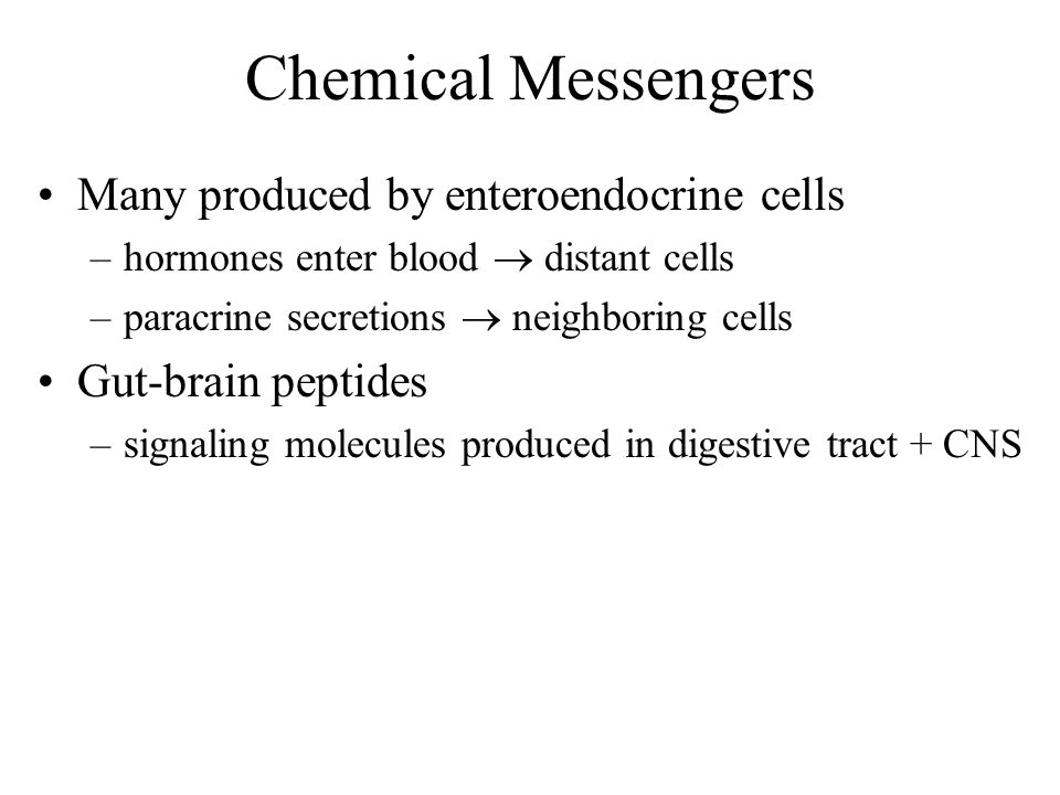 Chemical Messengers Many produced by enteroendocrine cells –hormones enter blood distant cells –paracrine secretions neighboring cells Gut-brain pepti