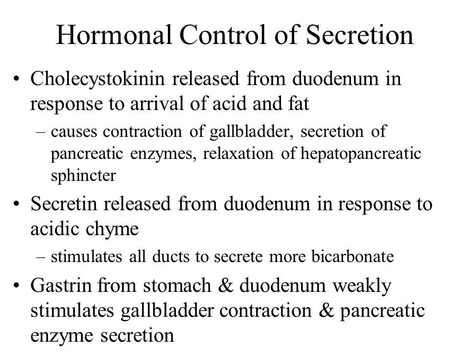 Hormonal Control of Secretion Cholecystokinin released from duodenum in response to arrival of acid and fat –causes contraction of gallbladder, secret