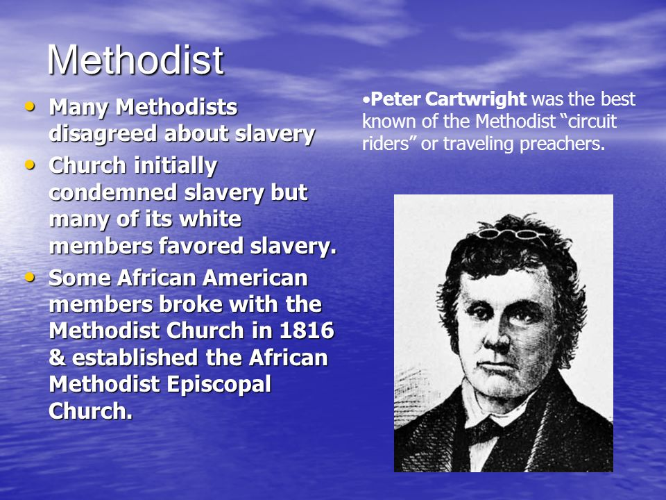 Methodist Many Methodists disagreed about slavery Many Methodists disagreed about slavery Church initially condemned slavery but many of its white mem