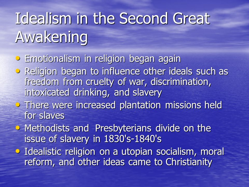 Idealism in the Second Great Awakening Emotionalism in religion began again Emotionalism in religion began again Religion began to influence other ide