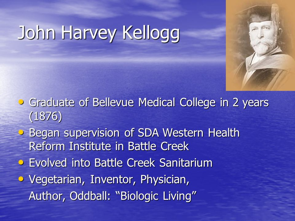 John Harvey Kellogg Graduate of Bellevue Medical College in 2 years (1876) Graduate of Bellevue Medical College in 2 years (1876) Began supervision of