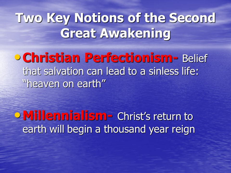 Two Key Notions of the Second Great Awakening Christian Perfectionism- Belief that salvation can lead to a sinless life: heaven on earth Christian Per