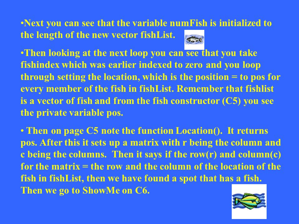 Remember that even though you just placed a fish in fishlist it retains its position in the original matrix myWorld, because it keeps its position myP