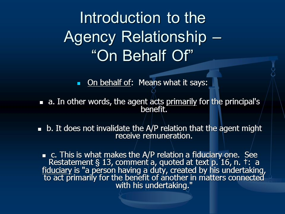 Introduction to the Agency Relationship – On Behalf Of On behalf of: Means what it says: On behalf of: Means what it says: a.